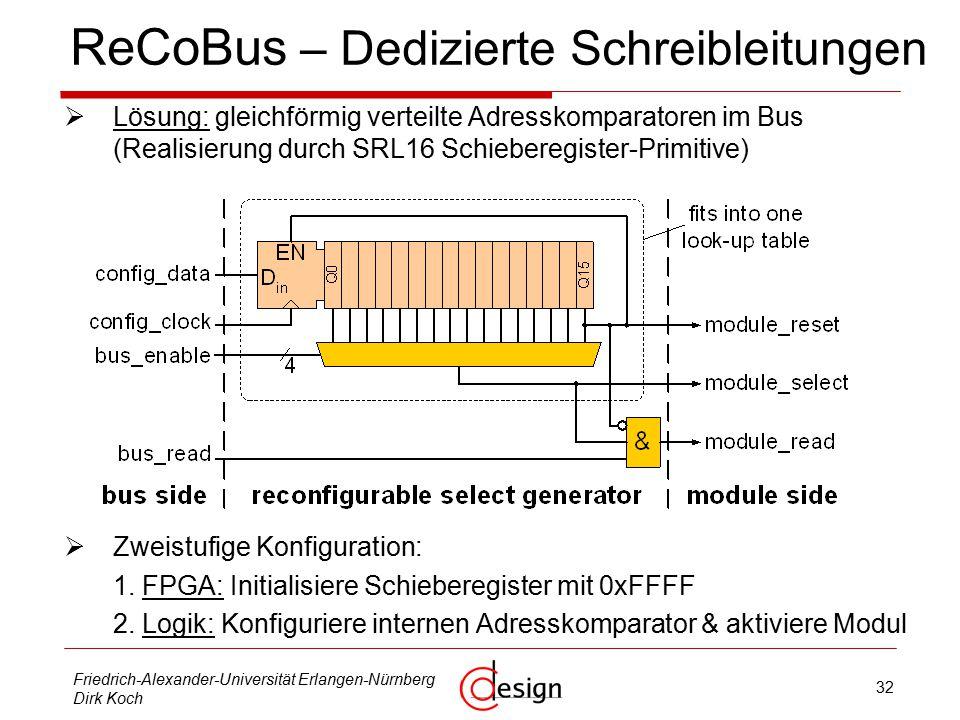 32 Friedrich-Alexander-Universität Erlangen-Nürnberg Dirk Koch ReCoBus – Dedizierte Schreibleitungen  Lösung: gleichförmig verteilte Adresskomparatoren im Bus (Realisierung durch SRL16 Schieberegister-Primitive)  Zweistufige Konfiguration: 1.