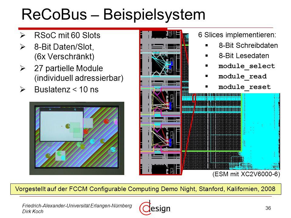 36 Friedrich-Alexander-Universität Erlangen-Nürnberg Dirk Koch ReCoBus – Beispielsystem  RSoC mit 60 Slots  8-Bit Daten/Slot, (6x Verschränkt)  27 partielle Module (individuell adressierbar)  Buslatenz < 10 ns Vorgestellt auf der FCCM Configurable Computing Demo Night, Stanford, Kalifornien, 2008 (ESM mit XC2V6000-6) 6 Slices implementieren:  8-Bit Schreibdaten  8-Bit Lesedaten  module_select  module_read  module_reset