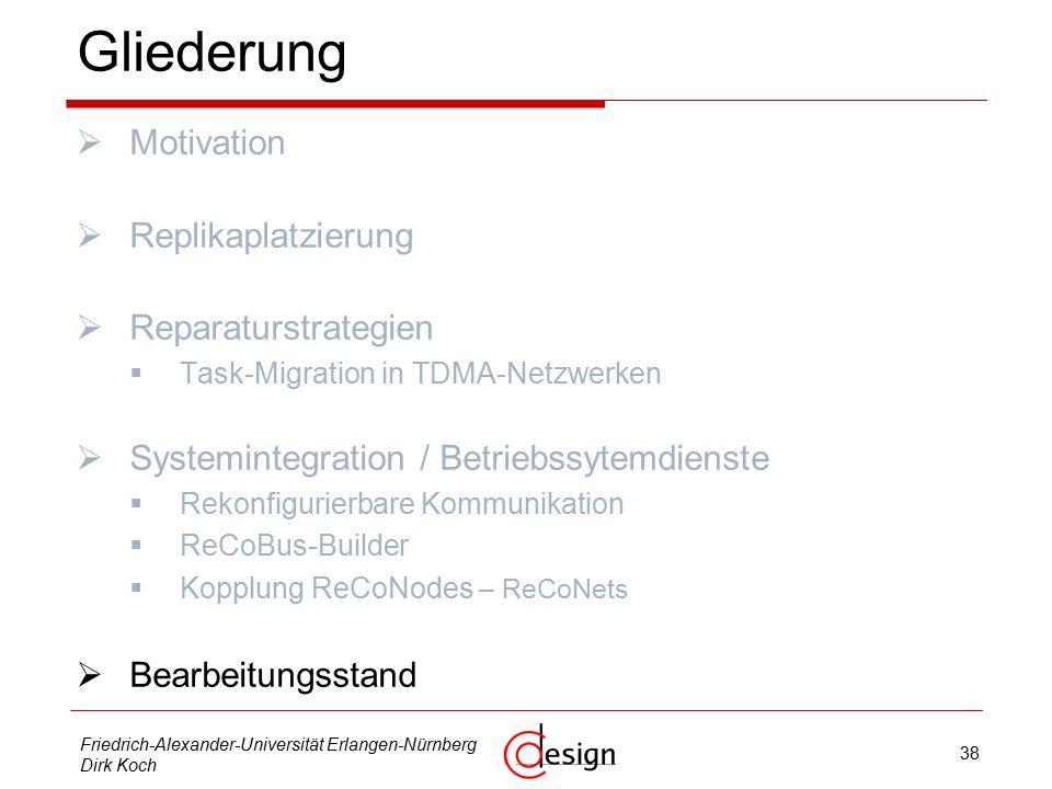 38 Friedrich-Alexander-Universität Erlangen-Nürnberg Dirk Koch Gliederung  Motivation  Replikaplatzierung  Reparaturstrategien  Task-Migration in TDMA-Netzwerken  Systemintegration / Betriebssytemdienste  Rekonfigurierbare Kommunikation  ReCoBus-Builder  Kopplung ReCoNodes – ReCoNets  Bearbeitungsstand