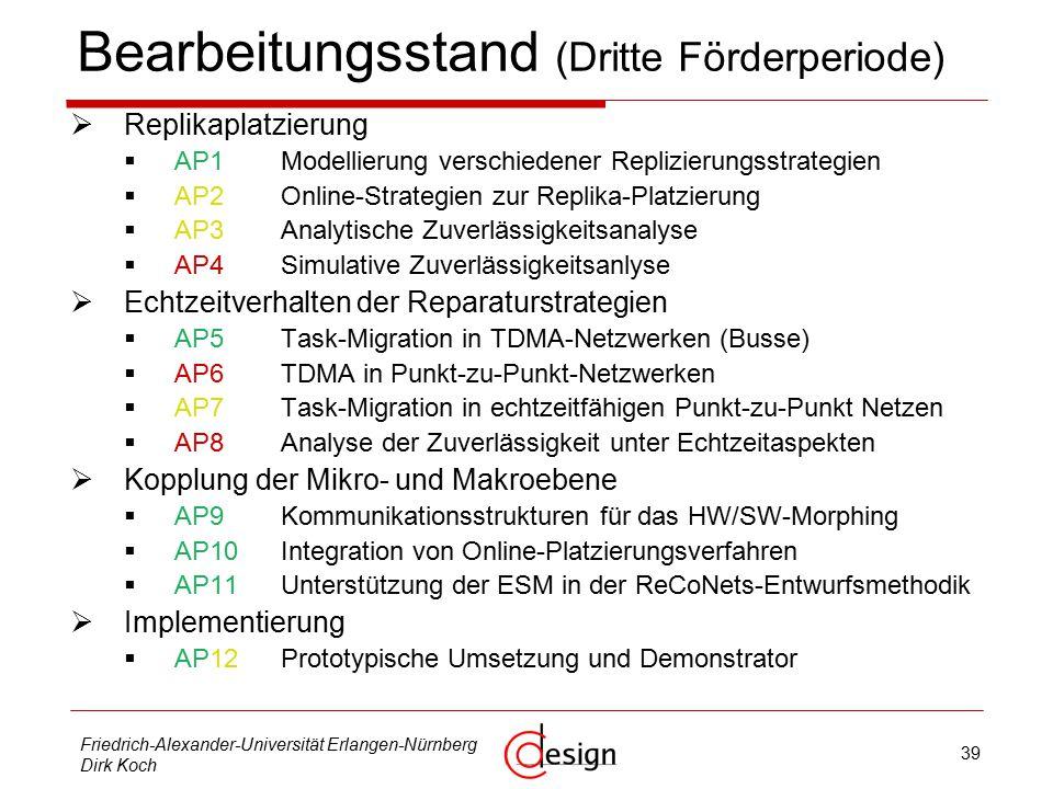 39 Friedrich-Alexander-Universität Erlangen-Nürnberg Dirk Koch Bearbeitungsstand (Dritte Förderperiode)  Replikaplatzierung  AP1Modellierung verschiedener Replizierungsstrategien  AP2Online-Strategien zur Replika-Platzierung  AP3Analytische Zuverlässigkeitsanalyse  AP4Simulative Zuverlässigkeitsanlyse  Echtzeitverhalten der Reparaturstrategien  AP5Task-Migration in TDMA-Netzwerken (Busse)  AP6TDMA in Punkt-zu-Punkt-Netzwerken  AP7Task-Migration in echtzeitfähigen Punkt-zu-Punkt Netzen  AP8Analyse der Zuverlässigkeit unter Echtzeitaspekten  Kopplung der Mikro- und Makroebene  AP9Kommunikationsstrukturen für das HW/SW-Morphing  AP10Integration von Online-Platzierungsverfahren  AP11Unterstützung der ESM in der ReCoNets-Entwurfsmethodik  Implementierung  AP12Prototypische Umsetzung und Demonstrator