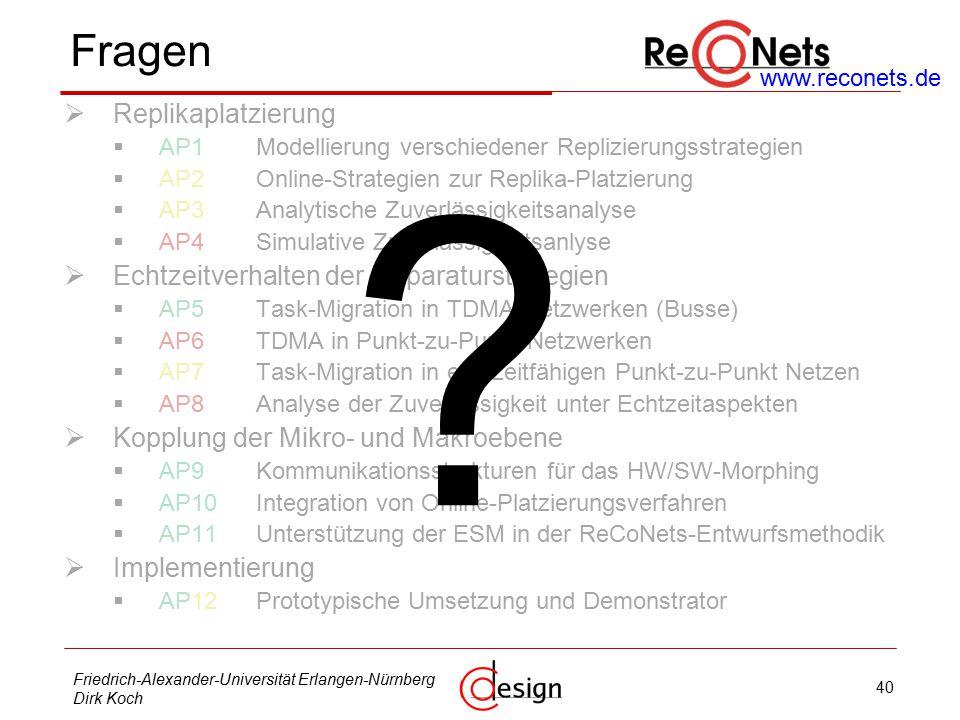 40 Friedrich-Alexander-Universität Erlangen-Nürnberg Dirk Koch Fragen  Replikaplatzierung  AP1Modellierung verschiedener Replizierungsstrategien  AP2Online-Strategien zur Replika-Platzierung  AP3Analytische Zuverlässigkeitsanalyse  AP4Simulative Zuverlässigkeitsanlyse  Echtzeitverhalten der Reparaturstrategien  AP5Task-Migration in TDMA-Netzwerken (Busse)  AP6TDMA in Punkt-zu-Punkt-Netzwerken  AP7Task-Migration in echtzeitfähigen Punkt-zu-Punkt Netzen  AP8Analyse der Zuverlässigkeit unter Echtzeitaspekten  Kopplung der Mikro- und Makroebene  AP9Kommunikationsstrukturen für das HW/SW-Morphing  AP10Integration von Online-Platzierungsverfahren  AP11Unterstützung der ESM in der ReCoNets-Entwurfsmethodik  Implementierung  AP12Prototypische Umsetzung und Demonstrator .