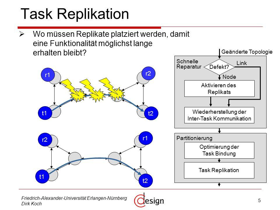 5 Friedrich-Alexander-Universität Erlangen-Nürnberg Dirk Koch Task Replikation  Wo müssen Replikate platziert werden, damit eine Funktionalität möglichst lange erhalten bleibt.