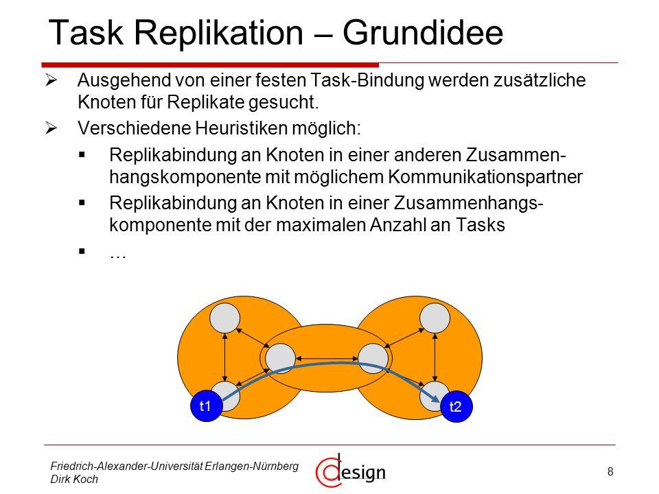8 Friedrich-Alexander-Universität Erlangen-Nürnberg Dirk Koch Task Replikation – Grundidee  Ausgehend von einer festen Task-Bindung werden zusätzliche Knoten für Replikate gesucht.