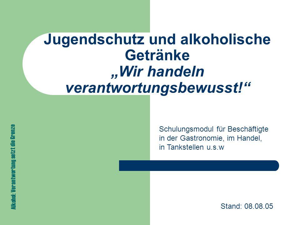 """Jugendschutz und alkoholische Getränke """"Wir handeln verantwortungsbewusst! Alkohol: Verantwortung setzt die Grenze Schulungsmodul für Beschäftigte in der Gastronomie, im Handel, in Tankstellen u.s.w Stand: 08.08.05"""