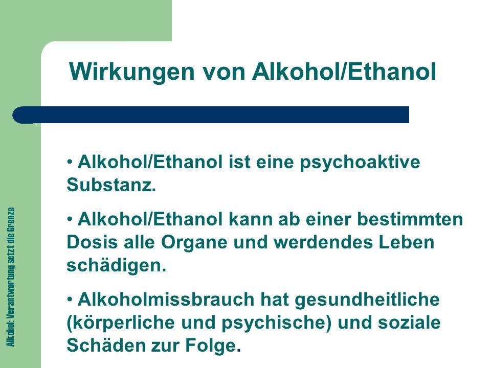Alkohol: Verantwortung setzt die Grenze Wirkungen von Alkohol/Ethanol Alkohol/Ethanol ist eine psychoaktive Substanz.