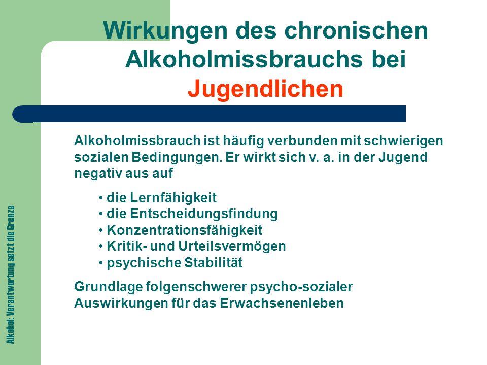 Alkohol: Verantwortung setzt die Grenze Wirkungen des chronischen Alkoholmissbrauchs bei Jugendlichen Alkoholmissbrauch ist häufig verbunden mit schwierigen sozialen Bedingungen.