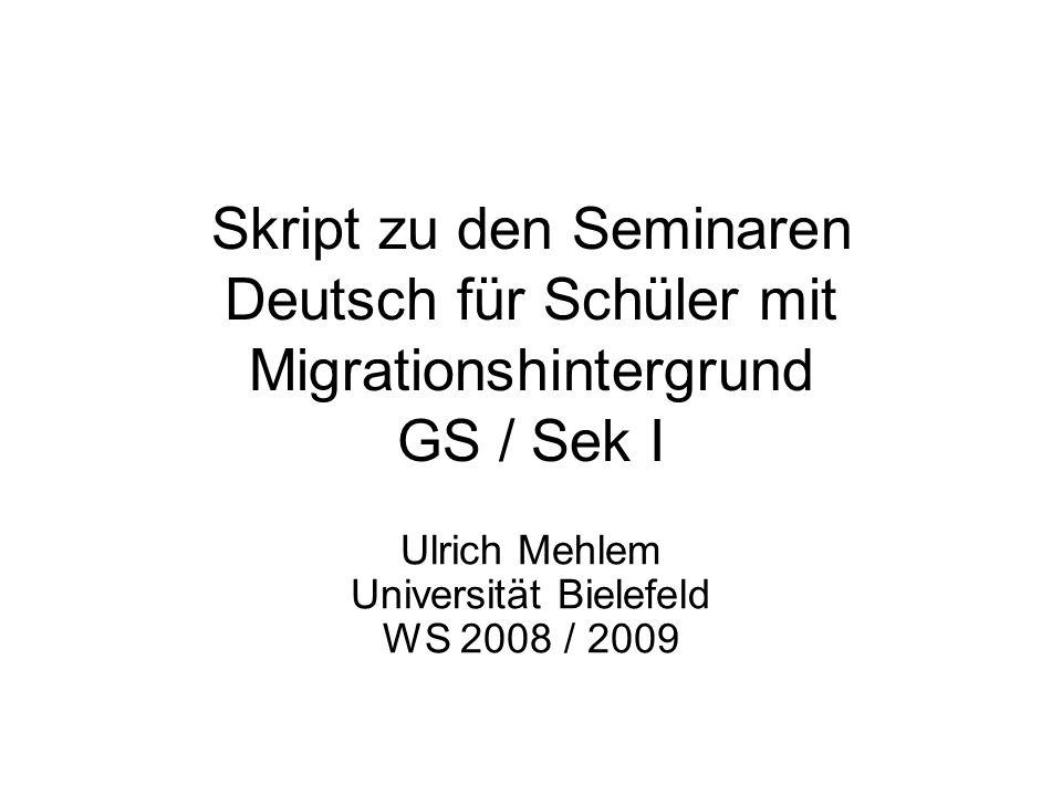 Skript zu den Seminaren Deutsch für Schüler mit Migrationshintergrund GS / Sek I Ulrich Mehlem Universität Bielefeld WS 2008 / 2009