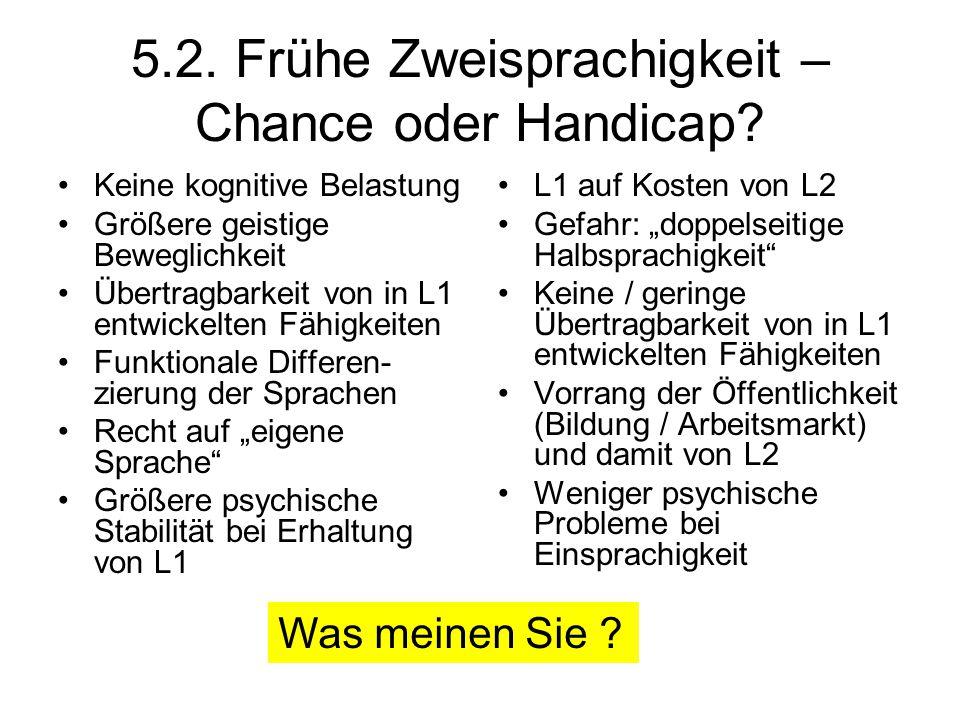 5.2. Frühe Zweisprachigkeit – Chance oder Handicap? Keine kognitive Belastung Größere geistige Beweglichkeit Übertragbarkeit von in L1 entwickelten Fä