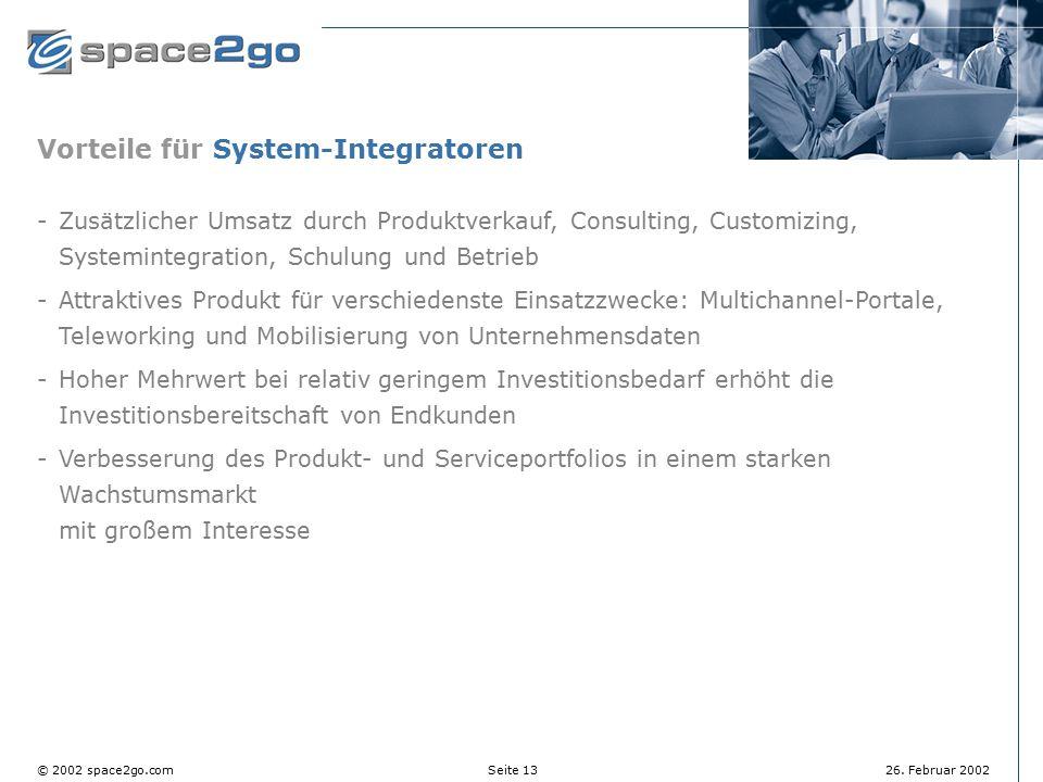 Seite 13© 2002 space2go.com26. Februar 2002 Vorteile für System-Integratoren Zusätzlicher Umsatz durch Produktverkauf, Consulting, Customizing, Syste