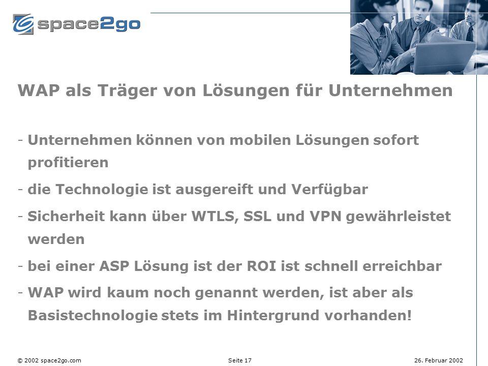 Seite 17© 2002 space2go.com26. Februar 2002 WAP als Träger von Lösungen für Unternehmen Unternehmen können von mobilen Lösungen sofort profitieren d