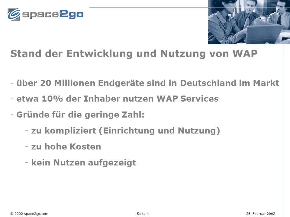 Seite 4© 2002 space2go.com26. Februar 2002 Stand der Entwicklung und Nutzung von WAP über 20 Millionen Endgeräte sind in Deutschland im Markt etwa 1