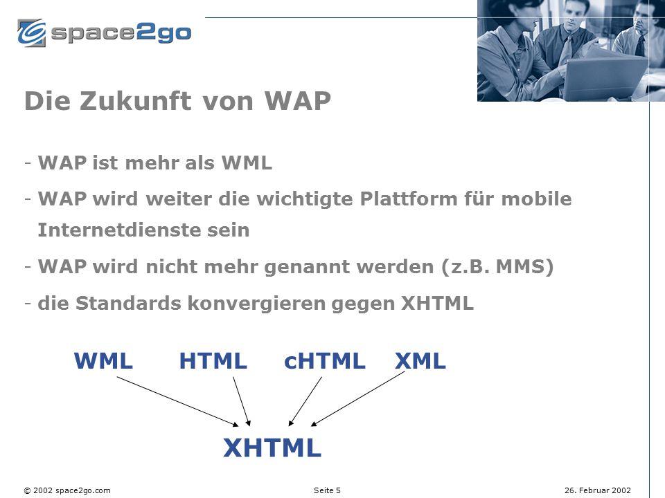 Seite 5© 2002 space2go.com26. Februar 2002 Die Zukunft von WAP WAP ist mehr als WML WAP wird weiter die wichtigte Plattform für mobile Internetdiens