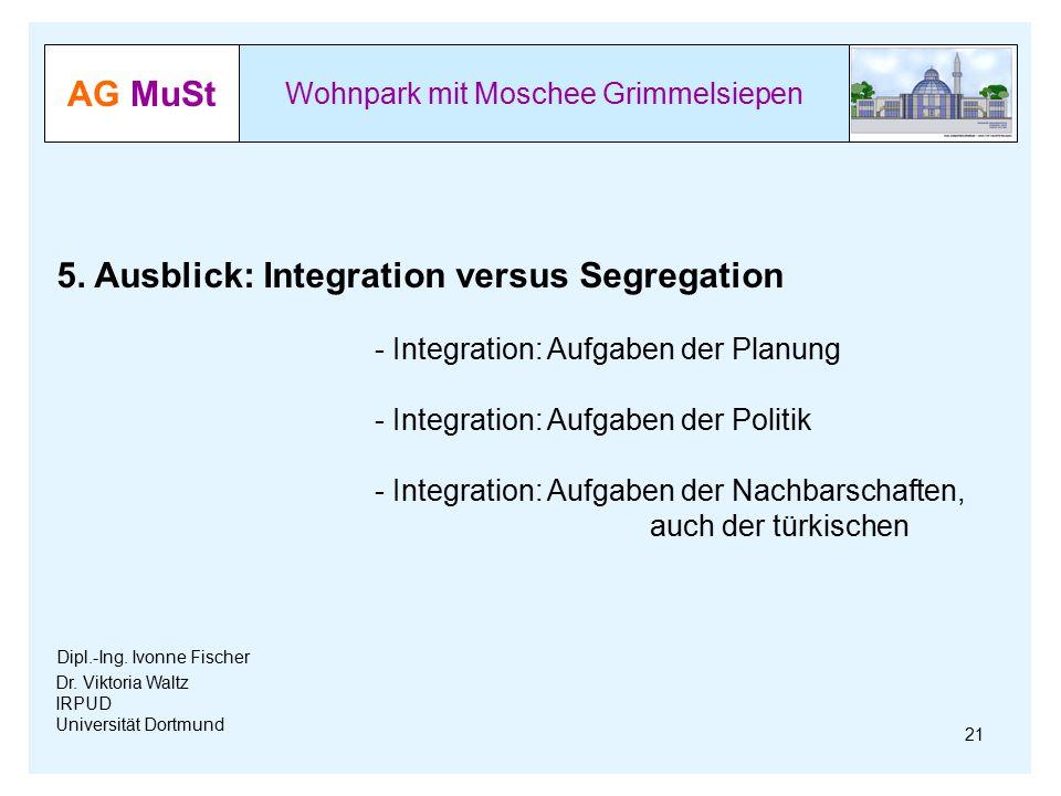 AG MuSt Wohnpark mit Moschee Grimmelsiepen Dr. Viktoria Waltz IRPUD Universität Dortmund 5. Ausblick: Integration versus Segregation - Integration: Au