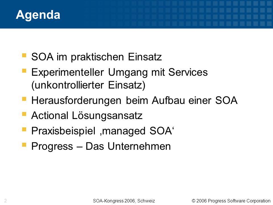 SOA-Kongress 2006, Schweiz © 2006 Progress Software Corporation 2 Agenda  SOA im praktischen Einsatz  Experimenteller Umgang mit Services (unkontrollierter Einsatz)  Herausforderungen beim Aufbau einer SOA  Actional Lösungsansatz  Praxisbeispiel 'managed SOA'  Progress – Das Unternehmen