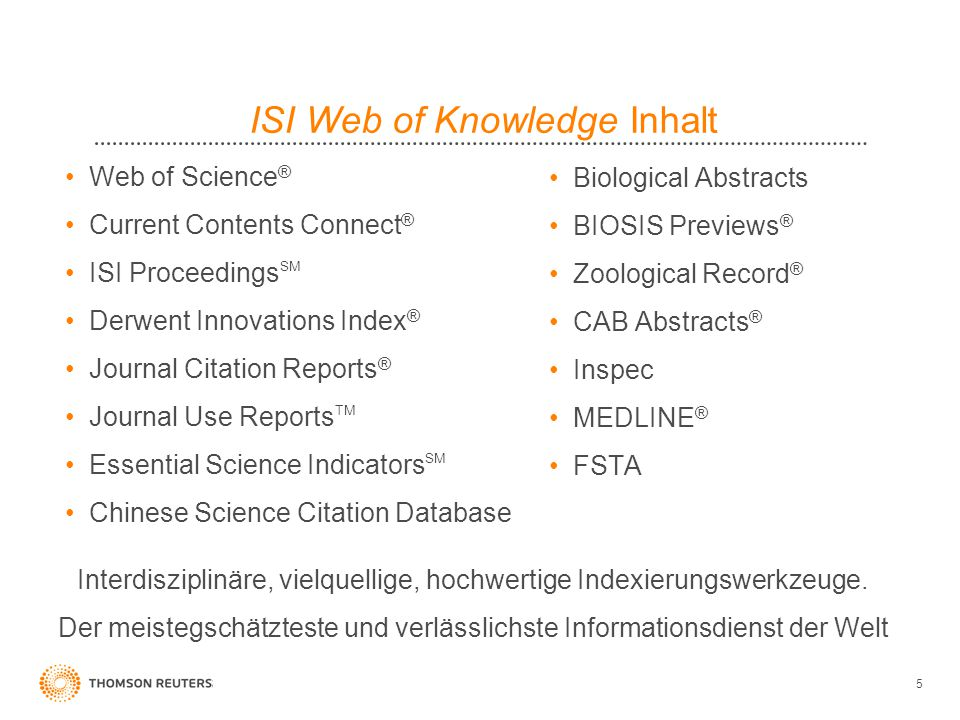 5 ISI Web of Knowledge Inhalt Web of Science ® Current Contents Connect ® ISI Proceedings SM Derwent Innovations Index ® Journal Citation Reports ® Journal Use Reports TM Essential Science Indicators SM Chinese Science Citation Database Biological Abstracts BIOSIS Previews ® Zoological Record ® CAB Abstracts ® Inspec MEDLINE ® FSTA Interdisziplinäre, vielquellige, hochwertige Indexierungswerkzeuge.