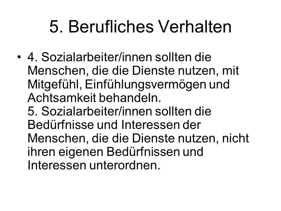 5. Berufliches Verhalten 4. Sozialarbeiter/innen sollten die Menschen, die die Dienste nutzen, mit Mitgefühl, Einfühlungsvermögen und Achtsamkeit beha