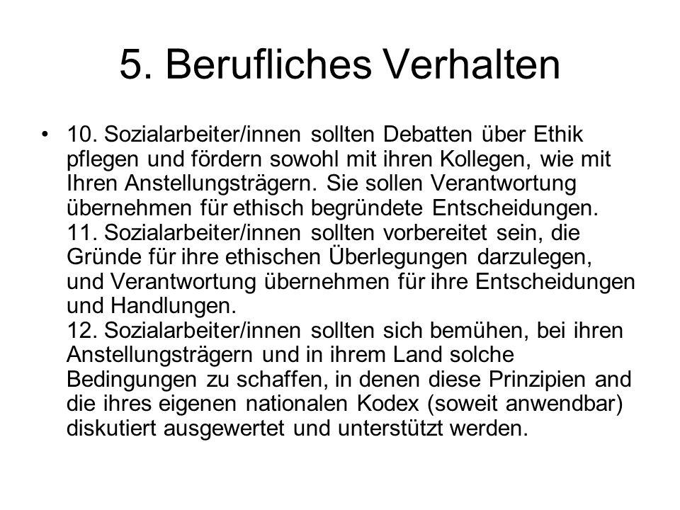 5. Berufliches Verhalten 10. Sozialarbeiter/innen sollten Debatten über Ethik pflegen und fördern sowohl mit ihren Kollegen, wie mit Ihren Anstellungs