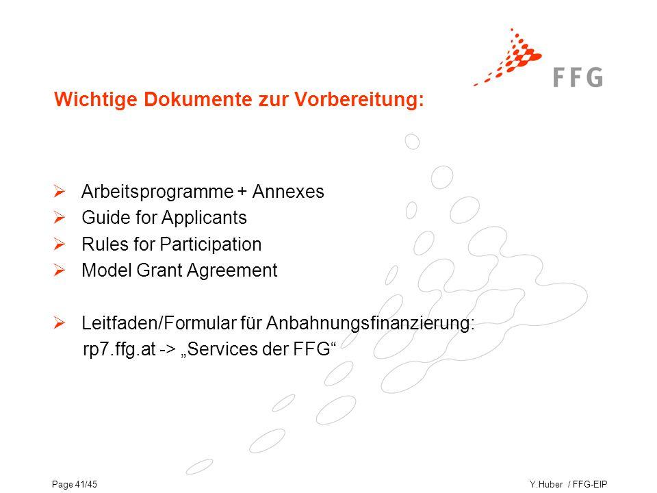"""Y.Huber / FFG-EIPPage 41/45 Wichtige Dokumente zur Vorbereitung:  Arbeitsprogramme + Annexes  Guide for Applicants  Rules for Participation  Model Grant Agreement  Leitfaden/Formular für Anbahnungsfinanzierung: rp7.ffg.at -> """"Services der FFG"""