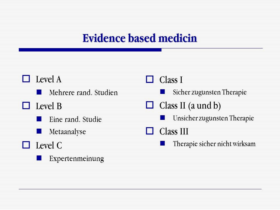 Evidence based medicin  Level A Mehrere rand. Studien  Level B Eine rand. Studie Metaanalyse  Level C Expertenmeinung  Class I Sicher zugunsten Th