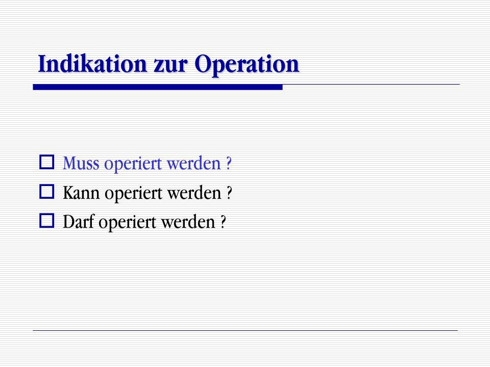 Indikation zur Operation  Muss operiert werden ?  Kann operiert werden ?  Darf operiert werden ?