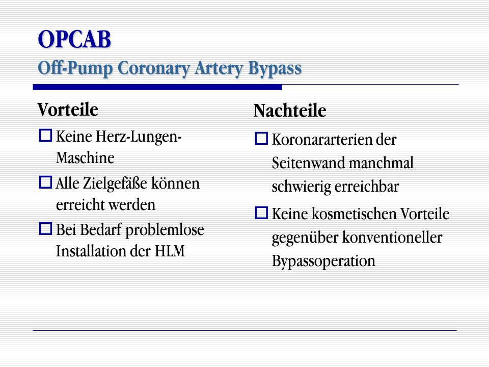 OPCAB Off-Pump Coronary Artery Bypass Vorteile  Keine Herz-Lungen- Maschine  Alle Zielgefäße können erreicht werden  Bei Bedarf problemlose Install
