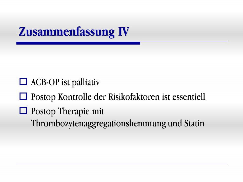 Zusammenfassung IV  ACB-OP ist palliativ  Postop Kontrolle der Risikofaktoren ist essentiell  Postop Therapie mit Thrombozytenaggregationshemmung u