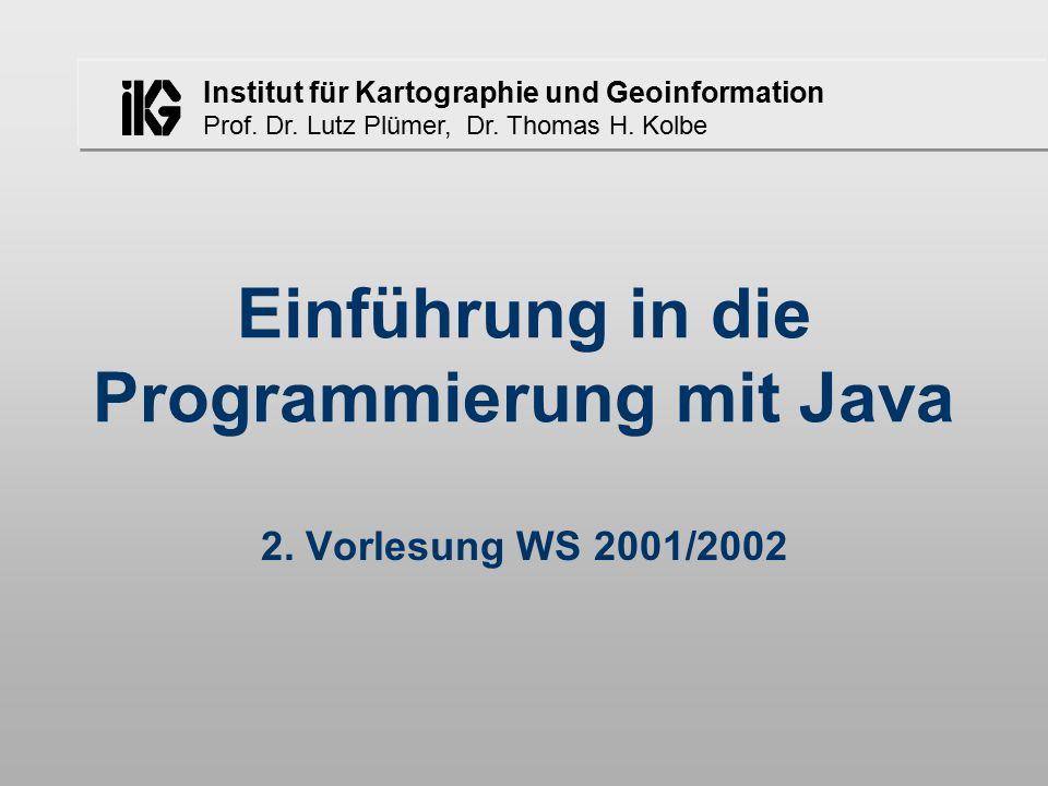 Institut für Kartographie und Geoinformation Prof. Dr. Lutz Plümer, Dr. Thomas H. Kolbe Einführung in die Programmierung mit Java 2. Vorlesung WS 2001
