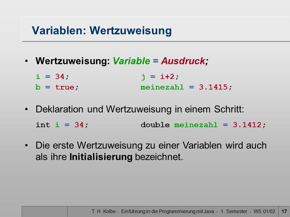 T. H. Kolbe - Einführung in die Programmierung mit Java - 1. Semester - WS 01/0217 Variablen: Wertzuweisung Wertzuweisung: Variable = Ausdruck; i = 34