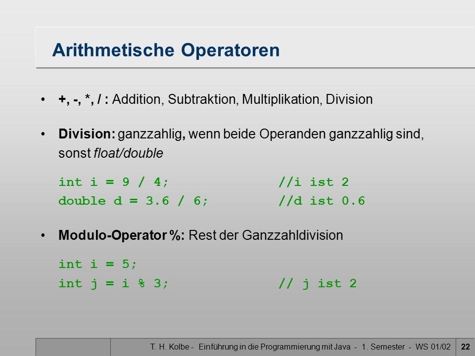 T. H. Kolbe - Einführung in die Programmierung mit Java - 1. Semester - WS 01/0222 Arithmetische Operatoren +, -, *, / : Addition, Subtraktion, Multip
