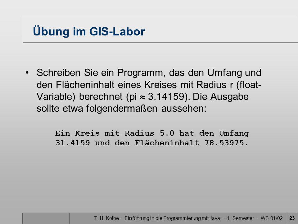 T. H. Kolbe - Einführung in die Programmierung mit Java - 1. Semester - WS 01/0223 Übung im GIS-Labor Schreiben Sie ein Programm, das den Umfang und d