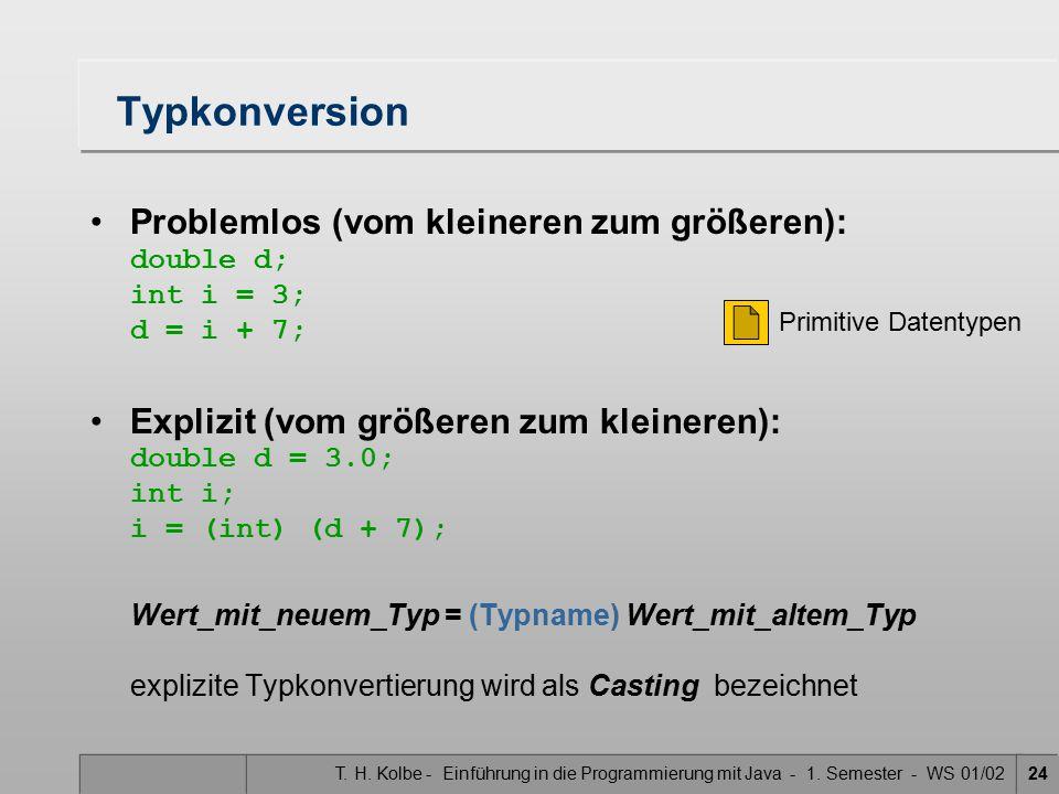 T. H. Kolbe - Einführung in die Programmierung mit Java - 1. Semester - WS 01/0224 Typkonversion Problemlos (vom kleineren zum größeren): double d; in