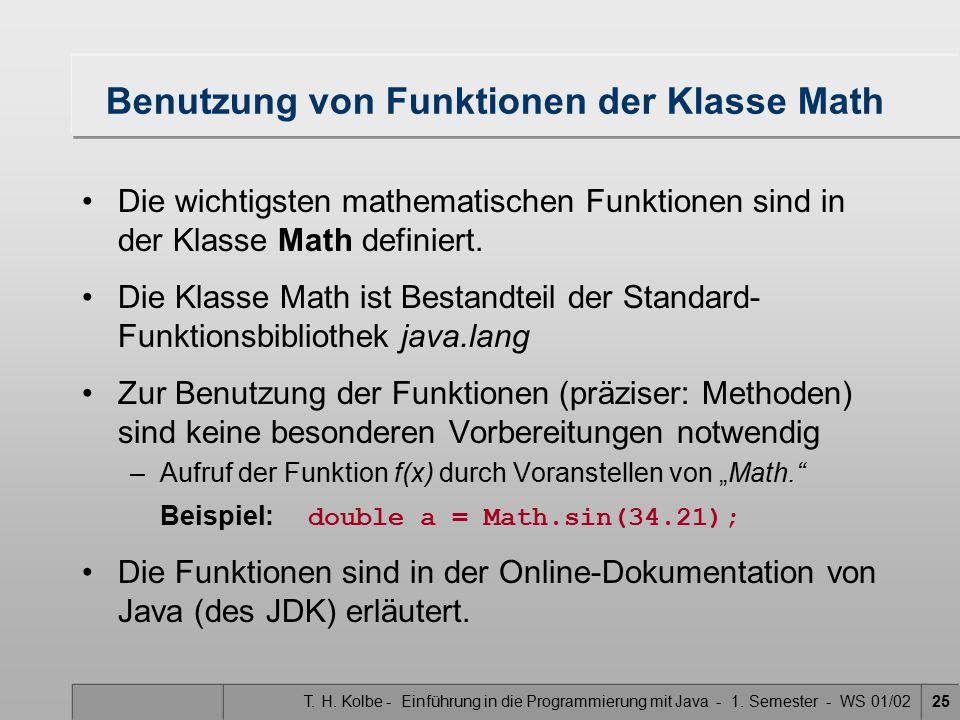 T. H. Kolbe - Einführung in die Programmierung mit Java - 1. Semester - WS 01/0225 Benutzung von Funktionen der Klasse Math Die wichtigsten mathematis