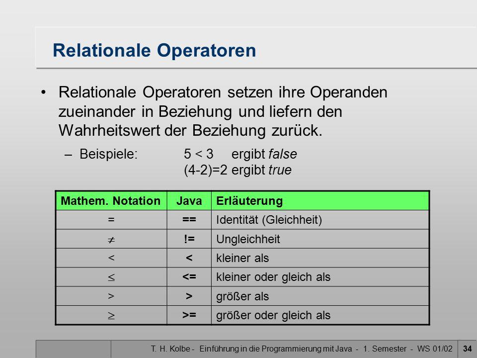 T. H. Kolbe - Einführung in die Programmierung mit Java - 1. Semester - WS 01/0234 Relationale Operatoren Relationale Operatoren setzen ihre Operanden