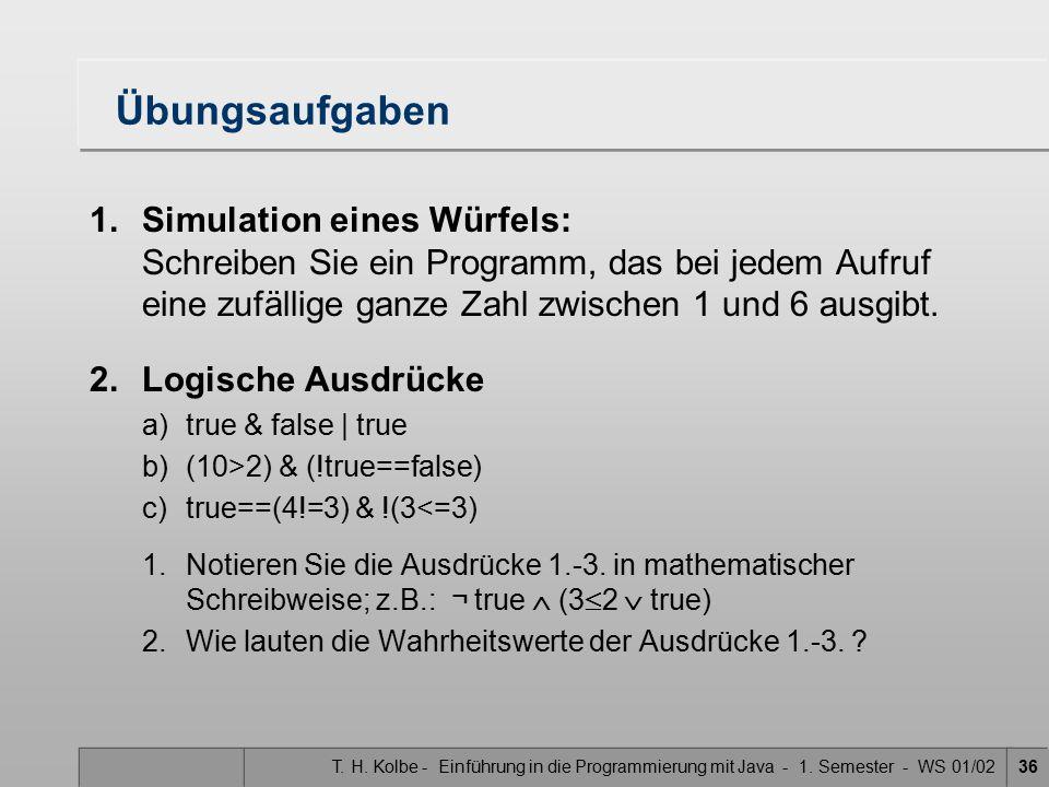 T. H. Kolbe - Einführung in die Programmierung mit Java - 1. Semester - WS 01/0236 Übungsaufgaben 1.Simulation eines Würfels: Schreiben Sie ein Progra