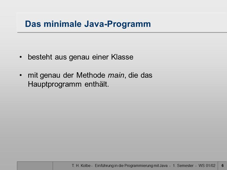 T. H. Kolbe - Einführung in die Programmierung mit Java - 1. Semester - WS 01/026 Das minimale Java-Programm besteht aus genau einer Klasse mit genau