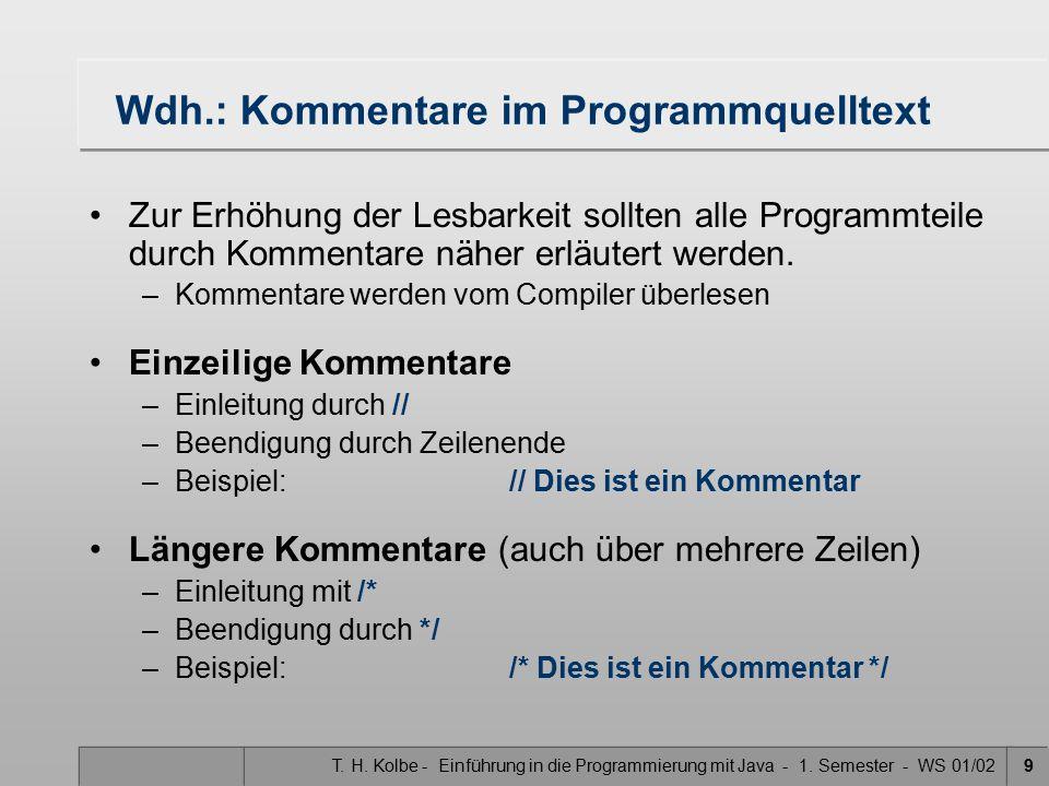 T. H. Kolbe - Einführung in die Programmierung mit Java - 1. Semester - WS 01/029 Wdh.: Kommentare im Programmquelltext Zur Erhöhung der Lesbarkeit so