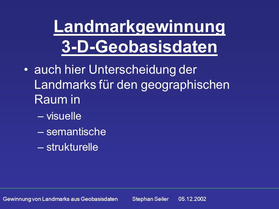 Gewinnung von Landmarks aus Geobasisdaten Stephan Seiler 05.12.2002 Landmarkgewinnung 3-D-Geobasisdaten auch hier Unterscheidung der Landmarks für den geographischen Raum in –visuelle –semantische –strukturelle