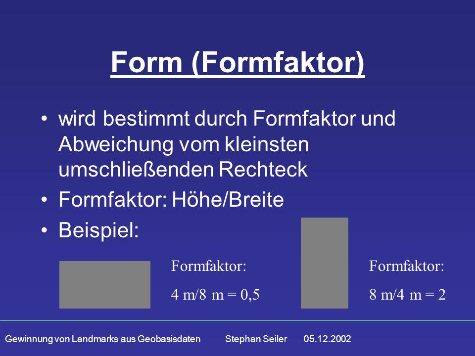 Gewinnung von Landmarks aus Geobasisdaten Stephan Seiler 05.12.2002 Form (Formfaktor) wird bestimmt durch Formfaktor und Abweichung vom kleinsten umschließenden Rechteck Formfaktor: Höhe/Breite Beispiel: Formfaktor: 8 m/4 m = 2 Formfaktor: 4 m/8 m = 0,5