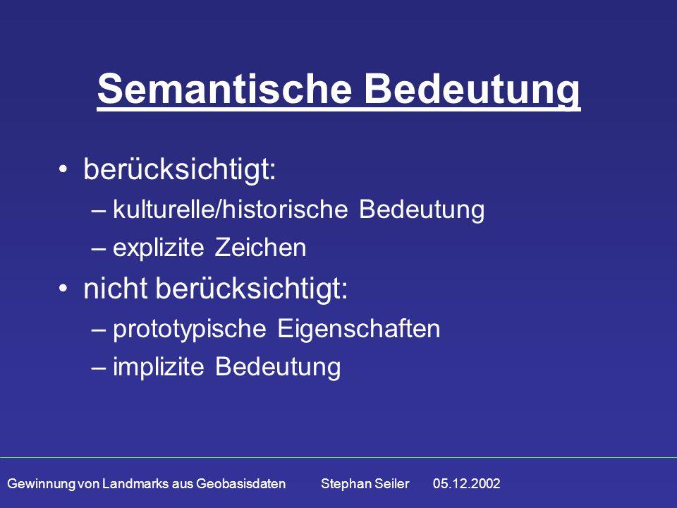 Gewinnung von Landmarks aus Geobasisdaten Stephan Seiler 05.12.2002 Semantische Bedeutung berücksichtigt: –kulturelle/historische Bedeutung –explizite Zeichen nicht berücksichtigt: –prototypische Eigenschaften –implizite Bedeutung