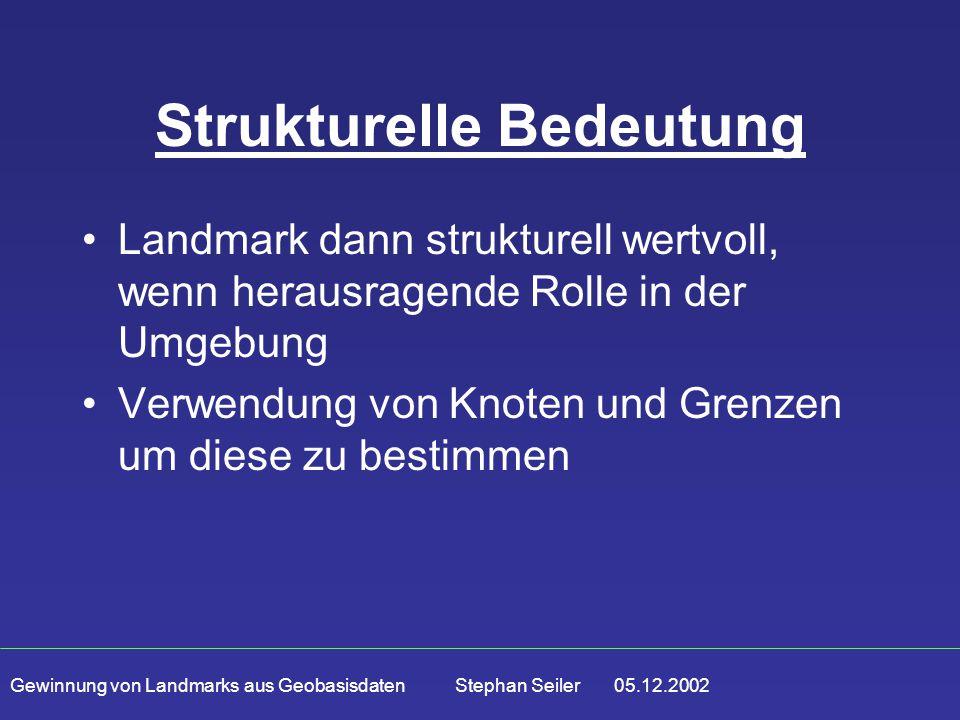 Gewinnung von Landmarks aus Geobasisdaten Stephan Seiler 05.12.2002 Strukturelle Bedeutung Landmark dann strukturell wertvoll, wenn herausragende Rolle in der Umgebung Verwendung von Knoten und Grenzen um diese zu bestimmen