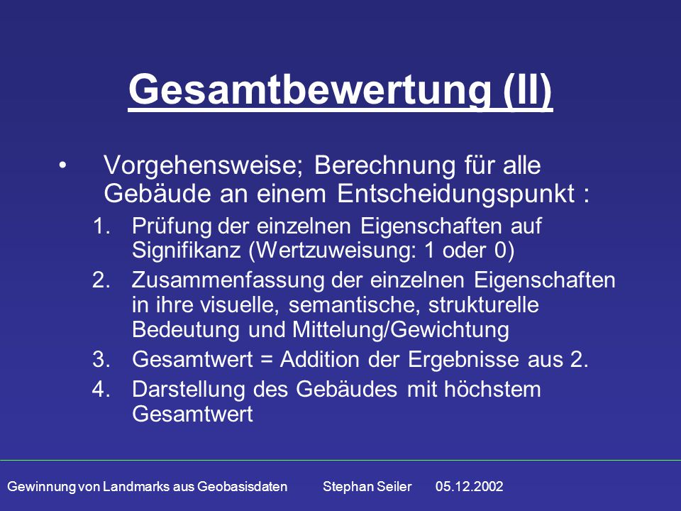 Gewinnung von Landmarks aus Geobasisdaten Stephan Seiler 05.12.2002 Gesamtbewertung (II) Vorgehensweise; Berechnung für alle Gebäude an einem Entscheidungspunkt : 1.Prüfung der einzelnen Eigenschaften auf Signifikanz (Wertzuweisung: 1 oder 0) 2.Zusammenfassung der einzelnen Eigenschaften in ihre visuelle, semantische, strukturelle Bedeutung und Mittelung/Gewichtung 3.Gesamtwert = Addition der Ergebnisse aus 2.