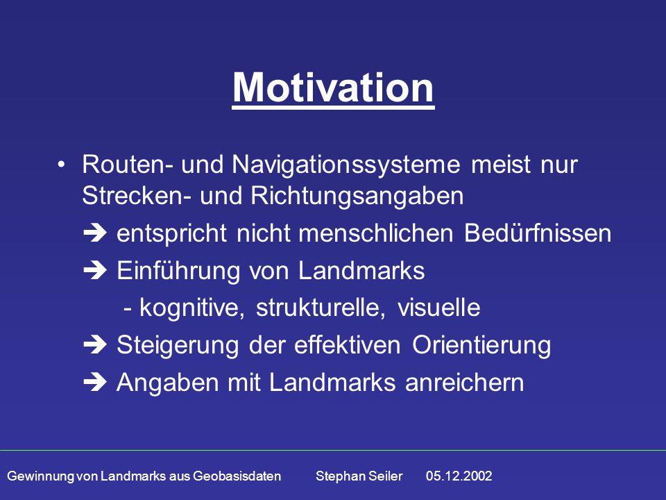 Gewinnung von Landmarks aus Geobasisdaten Stephan Seiler 05.12.2002 Motivation Routen- und Navigationssysteme meist nur Strecken- und Richtungsangaben  entspricht nicht menschlichen Bedürfnissen  Einführung von Landmarks - kognitive, strukturelle, visuelle  Steigerung der effektiven Orientierung  Angaben mit Landmarks anreichern