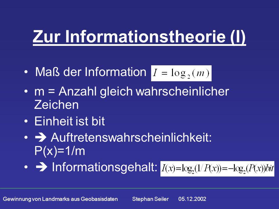 Gewinnung von Landmarks aus Geobasisdaten Stephan Seiler 05.12.2002 Zur Informationstheorie (I) m = Anzahl gleich wahrscheinlicher Zeichen Einheit ist bit  Auftretenswahrscheinlichkeit: P(x)=1/m Maß der Information  Informationsgehalt: