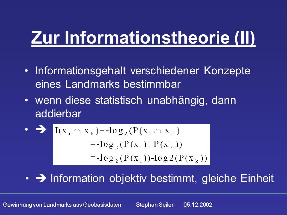 Gewinnung von Landmarks aus Geobasisdaten Stephan Seiler 05.12.2002 Zur Informationstheorie (II) Informationsgehalt verschiedener Konzepte eines Landmarks bestimmbar wenn diese statistisch unabhängig, dann addierbar   Information objektiv bestimmt, gleiche Einheit