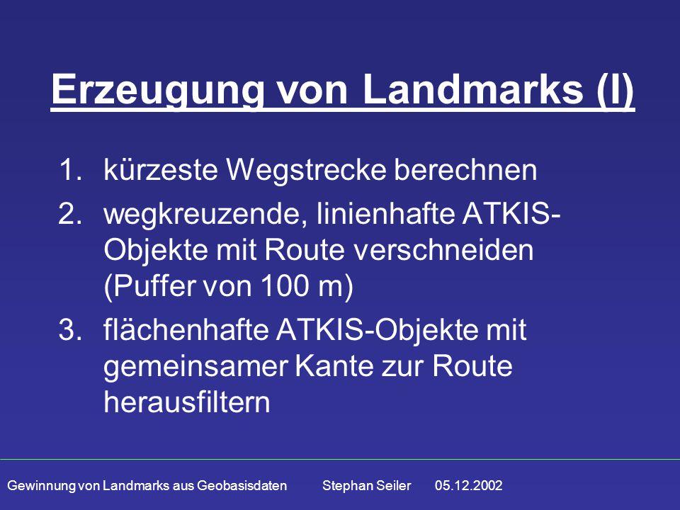 Gewinnung von Landmarks aus Geobasisdaten Stephan Seiler 05.12.2002 Erzeugung von Landmarks (I) 1.kürzeste Wegstrecke berechnen 2.wegkreuzende, linienhafte ATKIS- Objekte mit Route verschneiden (Puffer von 100 m) 3.flächenhafte ATKIS-Objekte mit gemeinsamer Kante zur Route herausfiltern