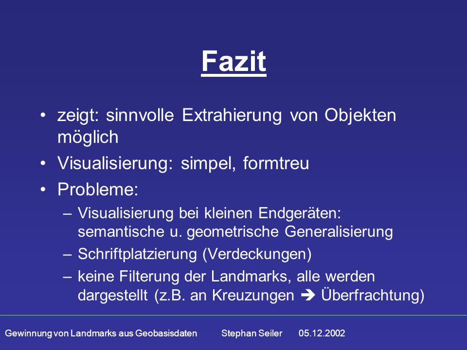 Gewinnung von Landmarks aus Geobasisdaten Stephan Seiler 05.12.2002 Fazit zeigt: sinnvolle Extrahierung von Objekten möglich Visualisierung: simpel, formtreu Probleme: –Visualisierung bei kleinen Endgeräten: semantische u.
