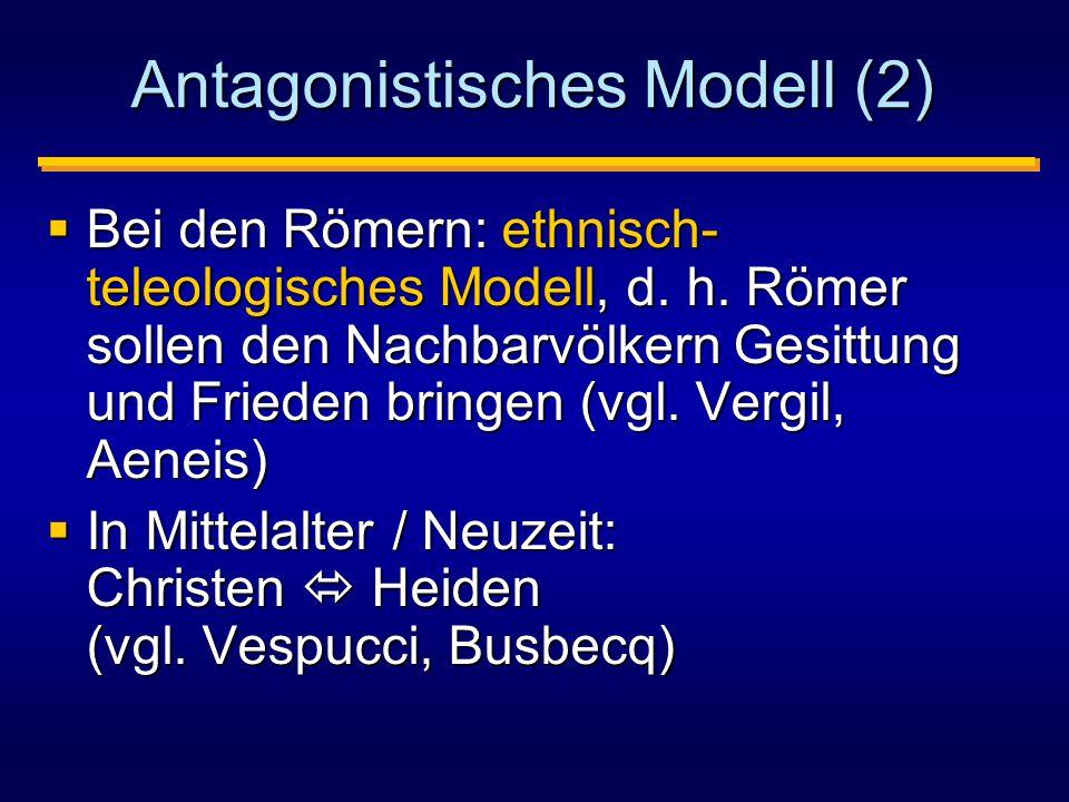 Antagonistisches Modell (2)  Bei den Römern: ethnisch- teleologisches Modell, d.