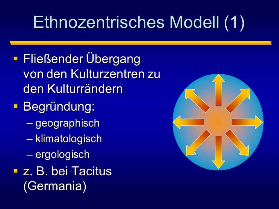 Ethnozentrisches Modell (1)  Fließender Übergang von den Kulturzentren zu den Kulturrändern  Begründung: –geographisch –klimatologisch –ergologisch  z.