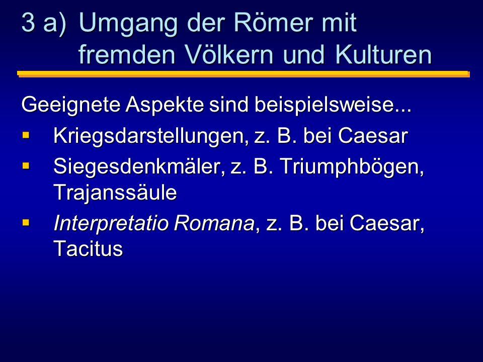 3 a) Umgang der Römer mit fremden Völkern und Kulturen Geeignete Aspekte sind beispielsweise...
