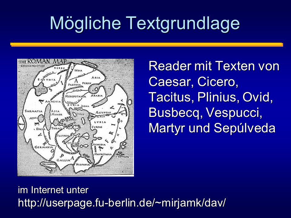 Mögliche Textgrundlage Reader mit Texten von Caesar, Cicero, Tacitus, Plinius, Ovid, Busbecq, Vespucci, Martyr und Sepúlveda im Internet unter http://userpage.fu-berlin.de/~mirjamk/dav/